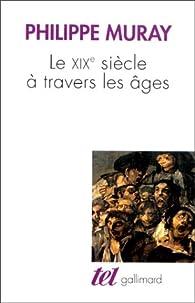 Le XIXe siècle à travers les âges par Philippe Muray