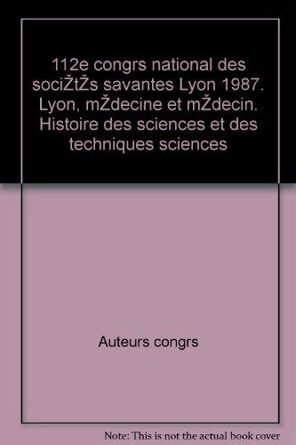 112e congrès national des sociétés savantes Lyon 1987. Lyon, médecine et médecin. Histoire des sciences et des techniques sciences