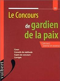 Le concours de gardien de la paix: Concours interne et externe : cours, conseils de méthode, sujets de concours, corrigés par  Collectif