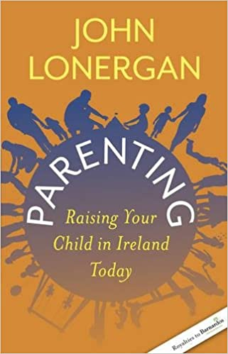 Parenting Raising Your Child In Ireland Today Amazon Co Uk John Lonergan 9781909895027 Books