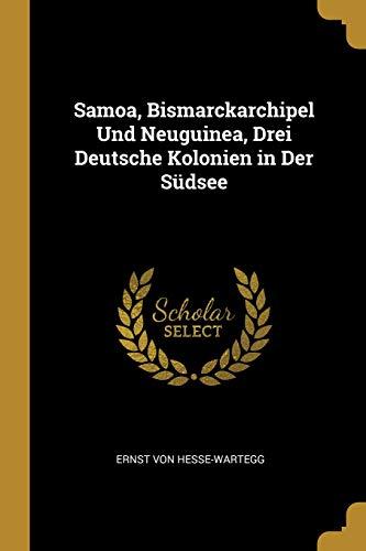 Samoa, Bismarckarchipel Und Neuguinea, Drei Deutsche Kolonien in Der Südsee