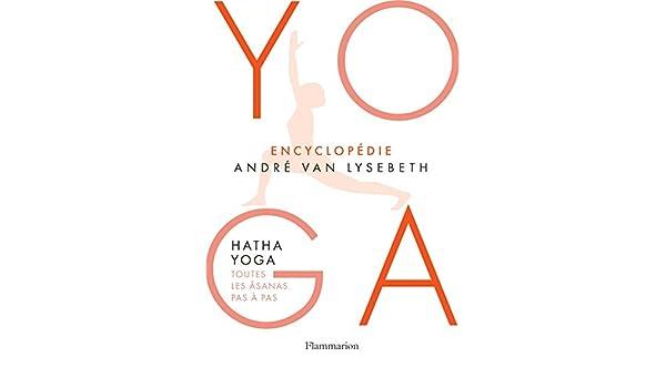 Encyclopédie Yoga. Hatha Yoga, toutes les âsanas pas à pas ...