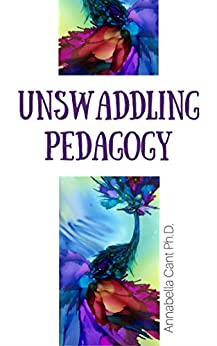 Unswaddling Pedagogy by [Cant Ph.D., Annabella]