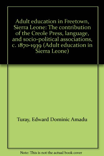 Adult education in Freetown, Sierra Leone: The contribution of the Creole Press, language, and socio-political associations, c. 1870-1939 (Adult education in Sierra Leone)