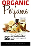 Organic Perfume: 55 Ultimate Recipes For Beginners - Learn How To Make Aromatic, Non-Toxic Organic Fragrances At Home! (Aromatherapy, Essential Oils, Homemade Perfume)
