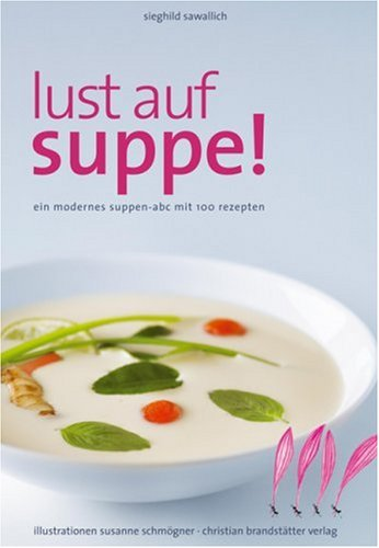 Lust auf Suppe: Ein modernes Suppen-ABC mit 100 Rezepten
