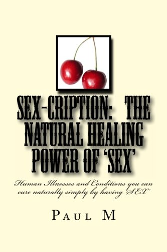 Download SEX-CRIPTION - The Natural Healing Power of 'SEX': Human Illnesses and Conditions you can cure Naturally Simply by having 'SEX' pdf epub