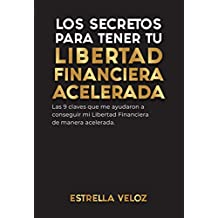 LOS SECRETOS PARA TENER TU LIBERTAD FINANCIERA ACELERADA: Las 9 claves que me ayudaron a conseguir mi Libertad Financiera de manera acelerada