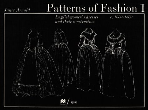 Patterns of Fashion 1: Englishwomen's Dresses and Their Construction C. 1660-1860 by Drama Publishers