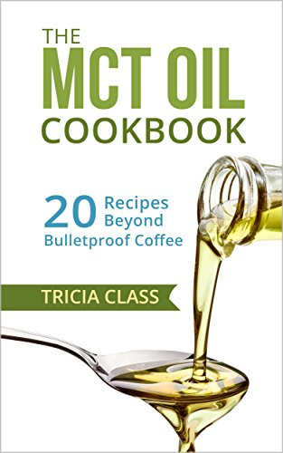 The MCT Oil Cookbook: 20 Recipes Beyond Bulletproof Coffee - Mct Oil Diet