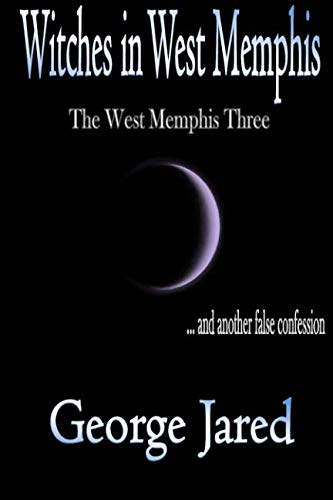 Witches in West Memphis: The West Memphis Three and another story of false confession (The True Story Of The West Memphis Three)