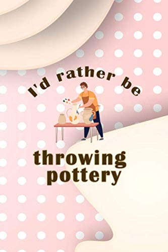 I´d Rather Be Throwing Pottery: Notebook Journal Composition Blank Lined Diary Notepad 120 Pages Paperback Pink Caramel Pottery