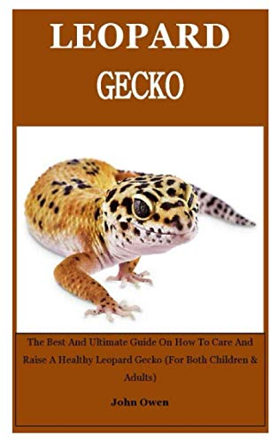 Leopard Gecko: The Best And Ultimate Guide On How To Care And Raise A Healthy Leopard Gecko (For Both Children & Adults)