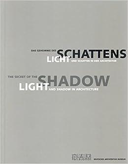 the secret of the shadow light and shadow in architecture das geheimnis des schattens licht und schatten in der architektur english and german edition