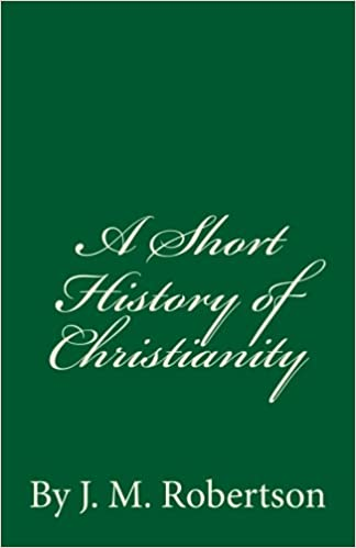 A Short History of Christianity: By J. M. Robertson