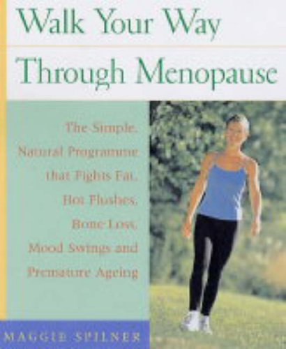 Walk Your Way Through Menopause: The Simple, Natural Programme That Fights Fat, Hot Flashes, Bone Loss, Mood Swings and