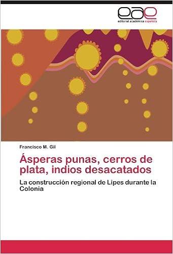 Ásperas punas, cerros de plata, indios desacatados: La construcción regional de Lipes durante la Colonia (Spanish Edition) (Spanish)