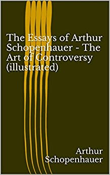 The Essays of Arthur Schopenhauer - The Art of Controversy (illustrated) by [Arthur Schopenhauer]