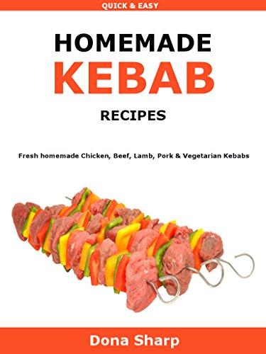 Homemade Kebabs Recipes: Fresh homemade Chicken, Beef, Lamb, Pork & Vegetarian Kebabs