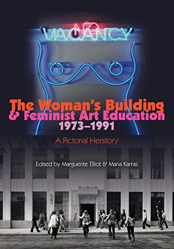 The Woman's Building and Feminist Art Education 1973-1991: A Pictorial Herstory por Maria Karras,Marguerite Elliot,Otis College of Art and Design