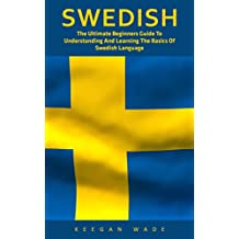 Swedish: The Ultimate Beginners Guide To Understanding And Learning The Basics Of Swedish Language (Swedish Edition, Language Learning)