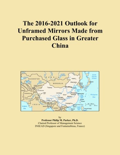 The 2016-2021 Outlook for Unframed Mirrors Made from Purchased Glass in Greater China (Icon Unframed)