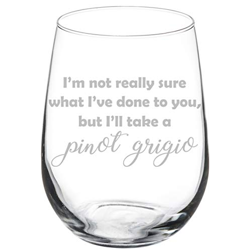Wine Glass Goblet Funny I'm Not Really Sure What I've Done To You But I'll Take A Pinot Grigio (17 oz Stemless)