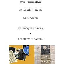 UNE REFERENCE DU SEMINAIRE IX L'IDENTIFICATION DE JACQUES LACAN (French Edition)