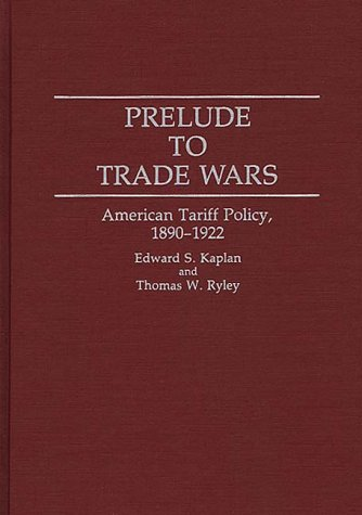 Prelude to Trade Wars: American Tariff Policy, 1890-1922 (Contributions in Economics and Economic History)