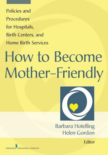 How to Become Mother-Friendly: Policies & Procedures for Hospitals, Birth Centers, and Home Birth - Friendly Center
