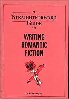 A Straightforward Guide to Writing Romantic Fiction (Straightforward Guides)