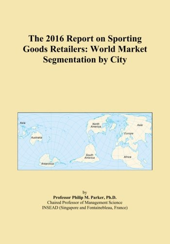 The 2016 Report on Sporting Goods Retailers: World Market Segmentation by City