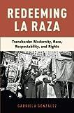 "Gabriela González, ""Redeeming La Raza: Transborder Modernity, Race, Respectability and Rights"" (Oxford UP, 2018)"