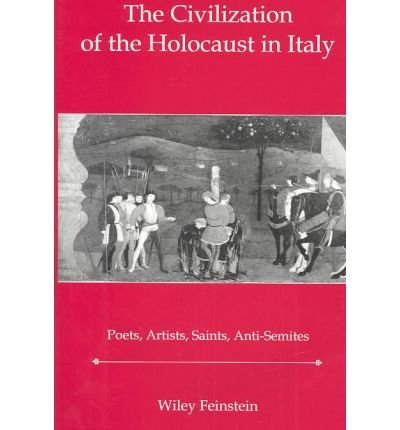 The Civilization of the Holocaust in Italy: Poets, Artists, Saints, Anti-Semites Wiley Feinstein