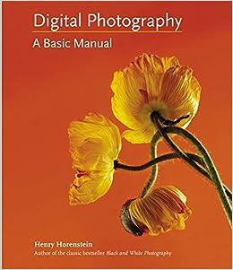 Digital Photography A Basic Manual Horenstein Henry Carroll Allison 9780316020749 Amazon Com Books