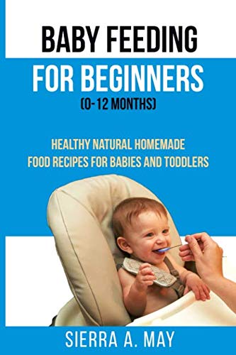 Baby Feeding For Beginners (0-12 Months): Healthy Natural Homemade Food Recipes For Babies And Toddlers by Sierra A. May