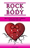 Rock That Body: How To Gain Total Body Confidence And Transform Your Life (The Grieving Heart Book 4)