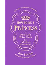 How to be a Princess: Real-Life Fairy Tales for Modern Heroines – No Fairy Godmothers Required