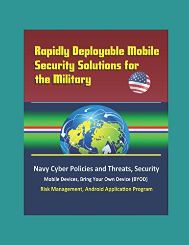 Rapidly Deployable Mobile Security Solutions For The Military  Navy Cyber Policies And Threats  Security  Mobile Devices  Bring Your Own Device  Byod   Risk Management  Android Application Program