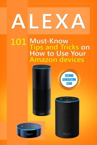 Alexa: 101 Must-Know Tips and Tricks on How to Use Your Amazon devices  (Amazon Echo Show, Amazon Echo Look, Amazon Echo Dot and Amazon Echo,Alexa ... dot,tips,alexa app) (Volume 1)