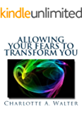 Allowing Your Fears To Transform You: Why Acknowledging and Accepting Your Fears Begins Dissolve Them