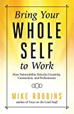 Bring Your Whole Self to Work: How Vulnerability Unlocks Creativity, Connection, and Performance
