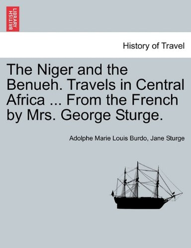 Read Online The Niger and the Benueh. Travels in Central Africa ... From the French by Mrs. George Sturge. pdf epub