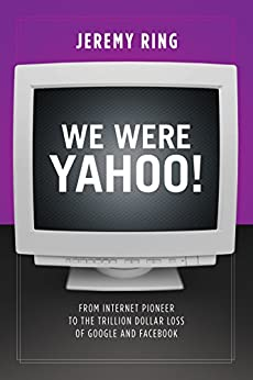 We Were Yahoo!: From Internet Pioneer to the Trillion Dollar Loss of Google and Facebook by [Ring, Jeremy]