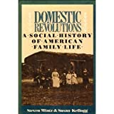 Domestic Revolutions : A Social History of Domestic Family Life, Mintz, Steven and Kellogg, Susan M., 0029212901