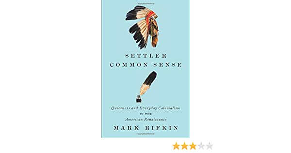 Settler Common Sense Queerness And Everyday Colonialism In The American Renaissance Rifkin Mark 9780816690602 Amazon Com Books