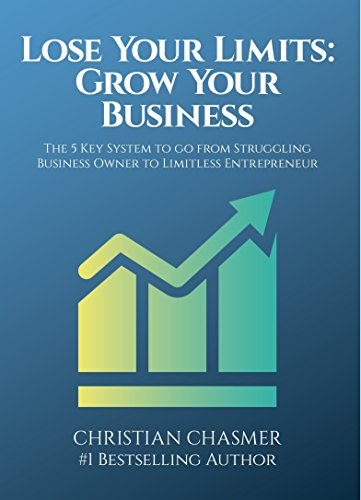 Lose Your Limits: Grow Your Business: The 5 Key System to go from Struggling Business Owner to Limitless Entrepreneur