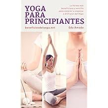 Yoga Para Principiantes: La forma más beneficiosa y sencilla para conocer y empezar a disfrutar del Yoga. (Spanish Edition)