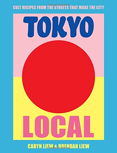 Tokyo Local: Cult Recipes From the Street that Make the City by Caryn Liew, Brendan Liew