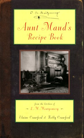 Aunt Maud's Recipe Book: From the Kitchen of L.M. Montgomery by L. M. Montgomery, Elaine Crawford, Kelly Crawford